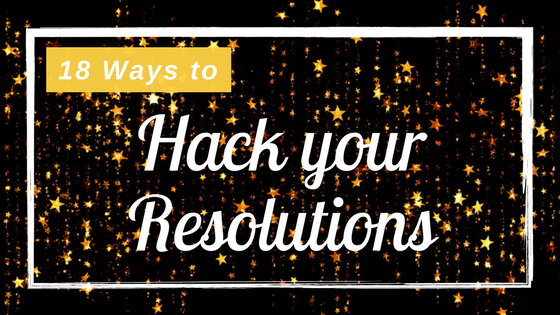 18 Ways to Hack your New Year's Resolutions for 2018